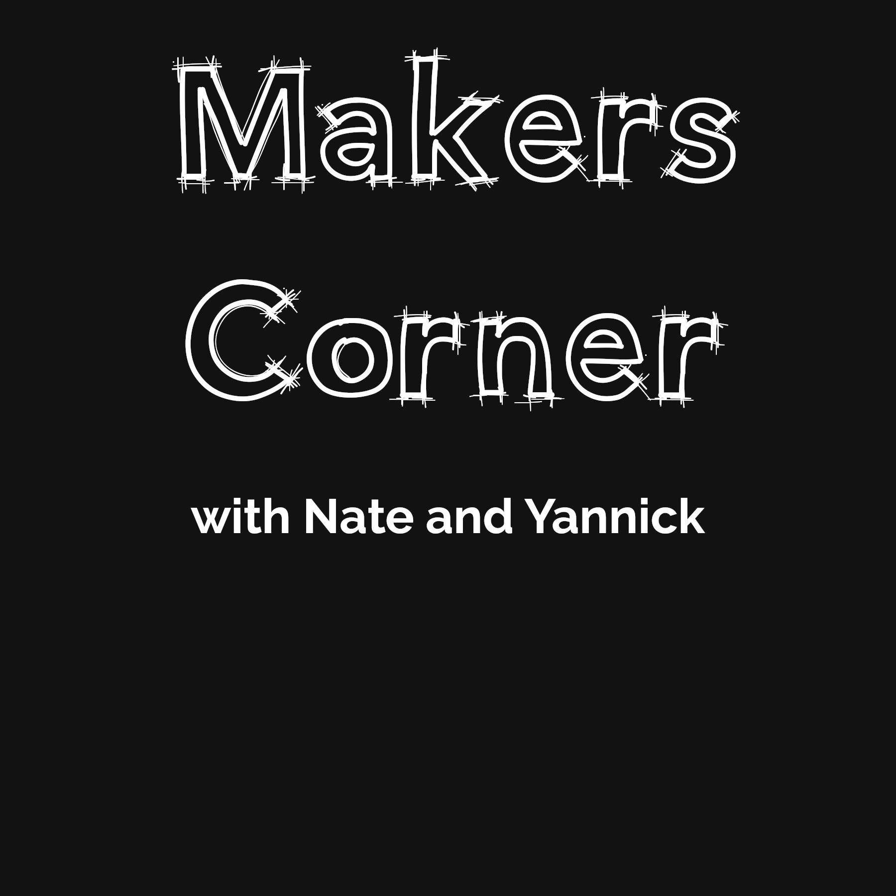 Makers Corner, with Nate and Yannick
